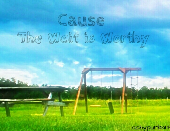 """""""Cause The Wait is Worthy"""""""